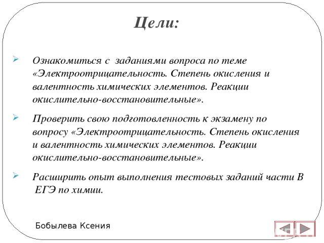 Цели: Бобылева Ксения Ознакомиться с заданиями вопроса по теме «Электроотрицательность. Степень окисления и валентность химических элементов. Реакции окислительно-восстановительные». Проверить свою подготовленность к экзамену по вопросу «Электроотри…