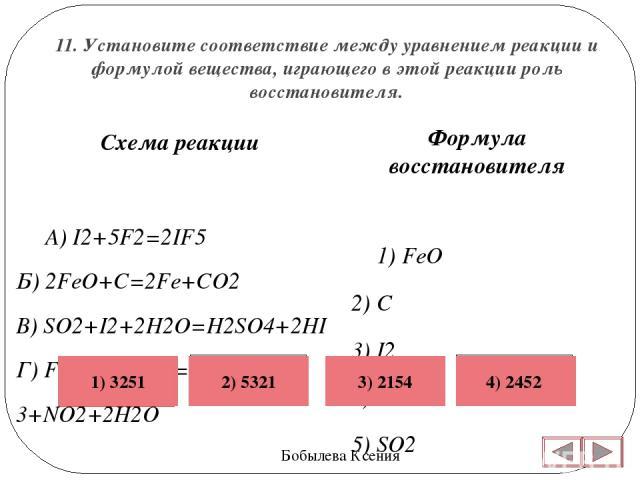 11. Установите соответствие между уравнением реакции и формулой вещества, играющего в этой реакции роль восстановителя. Бобылева Ксения Формула восстановителя 1)FeO 2)C 3)I2 4)HI 5)SO2  Схема реакции А)I2+5F2=2IF5 Б)2FeO+C=2Fe+CO2 В)SO2+I2+…