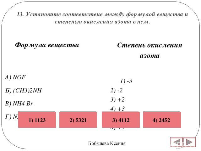 13. Установите соответствие между формулой вещества и степенью окисления азота в нем. Бобылева Ксения Степень окисления азота 1) -3 2) -2 3) +2 4) +3 5) +4 6) +5  Формула вещества A) NOF Б) (CH3)2NH B) NH4 Br Г) N2H4 Неверно Верно Неверно Неверно 4…