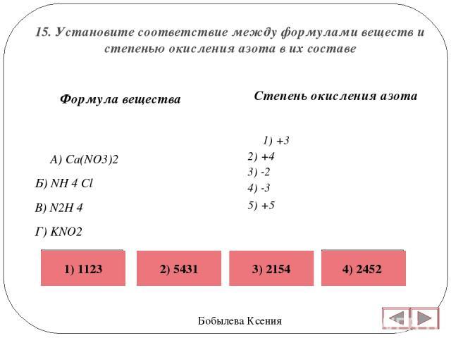 15. Установите соответствие между формулами веществ и степенью окисления азота в их составе Бобылева Ксения Степень окисления азота 1) +3 2) +4 3) -2 4) -3 5) +5  Формула вещества А) Ca(NO3)2 Б) NH 4 Cl В) N2H 4  Г) KNO2 Неверно Верно Неве…