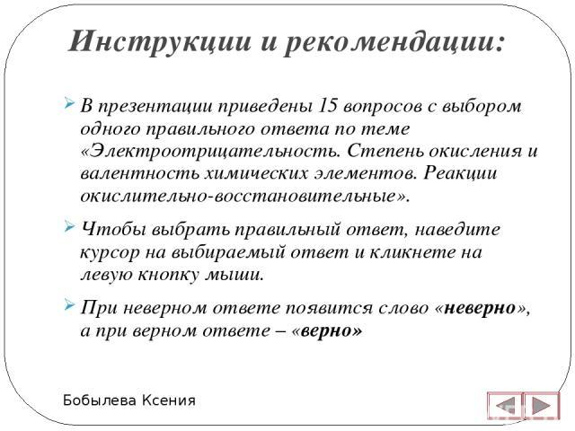 Инструкции и рекомендации: Бобылева Ксения В презентации приведены 15 вопросов с выбором одного правильного ответа по теме «Электроотрицательность. Степень окисления и валентность химических элементов. Реакции окислительно-восстановительные». Чтобы …