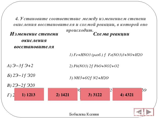 4. Установите соответствие между изменением степени окисления восстановителя и схемой реакции, в которой оно происходит. Бобылева Ксения Схема реакции 1) Fe+HNO3 (разб.)→Fe(NO3)3+NO+H2O 2) Pb(NO3) 2→PbO+NO2+O2 3) NH3+O2→N2+H2O 4)KNO2+KI+H2SO4→I2+N…
