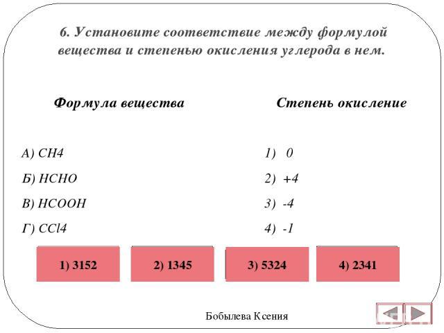 6. Установите соответствие между формулой вещества и степенью окисления углерода в нем. Бобылева Ксения Степень окисление 1) 0 2) +4 3) -4 4) -1 5) +2  Формула вещества А) CH4 Б) HCHO В) HCOOH Г) CCl4 Неверно Верно Неверно Неверно 4) 2341 1) 3152 …