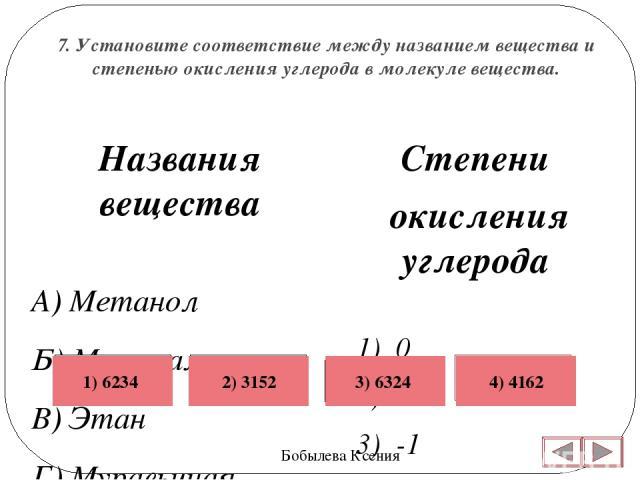 7. Установите соответствие между названием вещества и степенью окисления углерода в молекуле вещества. Бобылева Ксения Степени окисления углерода 1) 0 2) +2 3) -1 4) -2 5) +1 6) -3  Названия вещества А) Метанол Б) Метаналь В) Этан Г) Муравьиная кис…