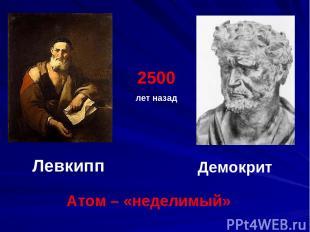 Левкипп Демокрит Атом – «неделимый» 2500 лет назад