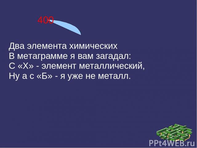 400 Два элемента химических В метаграмме я вам загадал: С «Х» - элемент металлический, Ну а с «Б» - я уже не металл.