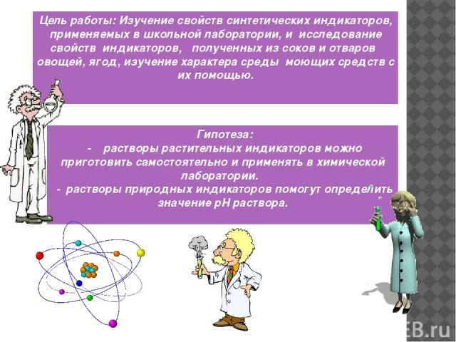 Цель работы: Изучение свойств синтетических индикаторов, применяемых в школьной лаборатории, и исследование свойств индикаторов, полученных из соков и отваров овощей, ягод, изучение характера среды моющих средств с их помощью. Гипотеза: - растворы р…