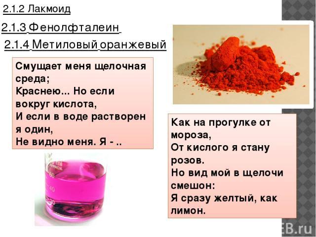 2.1.3 Фенолфталеин 2.1.4 Метиловый оранжевый 2.1.2 Лакмоид Смущает меня щелочная среда; Краснею... Но если вокруг кислота, И если в воде растворен я один, Не видно меня. Я - .. Как на прогулке от мороза, От кислого я стану розов. Но вид мой в щело…