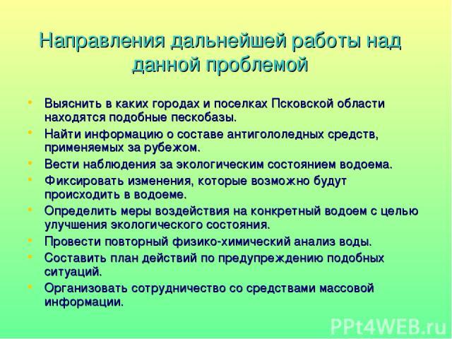 Направления дальнейшей работы над данной проблемой Выяснить в каких городах и поселках Псковской области находятся подобные пескобазы. Найти информацию о составе антигололедных средств, применяемых за рубежом. Вести наблюдения за экологическим состо…