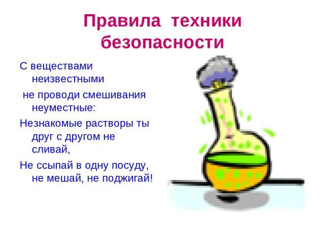 Правила техники безопасности С веществами неизвестными не проводи смешивания неуместные: Незнакомые растворы ты друг с другом не сливай, Не ссыпай в одну посуду, не мешай, не поджигай!