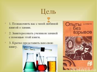 1. Познакомить вас с моей любимой книгой о химии. 2. Заинтересовать учеников хим