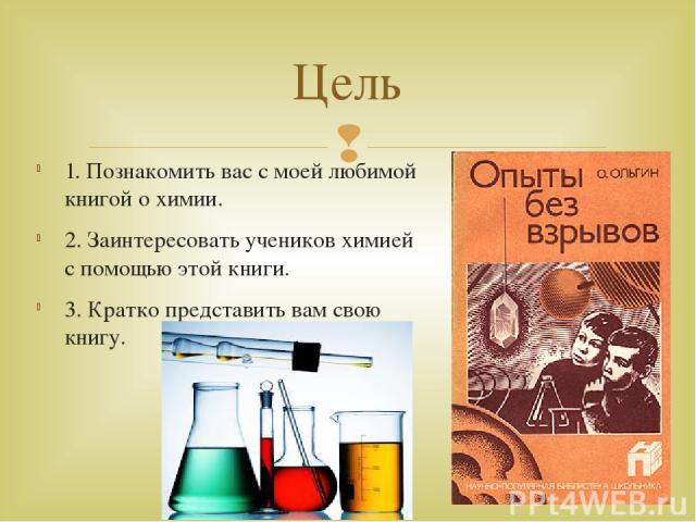 1. Познакомить вас с моей любимой книгой о химии. 2. Заинтересовать учеников химией с помощью этой книги. 3. Кратко представить вам свою книгу. Цель