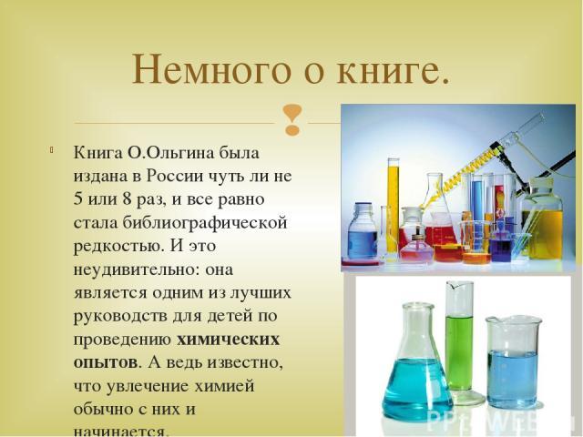 Книга О.Ольгина была издана в России чуть ли не 5 или 8 раз, и все равно стала библиографической редкостью. И это неудивительно: она является одним из лучших руководств для детей по проведениюхимических опытов. А ведь известно, что увлечение химией…