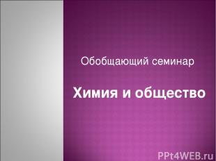 Обобщающий семинар Химия и общество