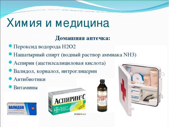 Химия и медицина Домашняя аптечка: Пероксид водорода Н2О2 Нашатырный спирт (водный раствор аммиака NН3) Аспирин (ацетилсалициловая кислота) Валидол, корвалол, нитроглицерин Антибиотики Витамины