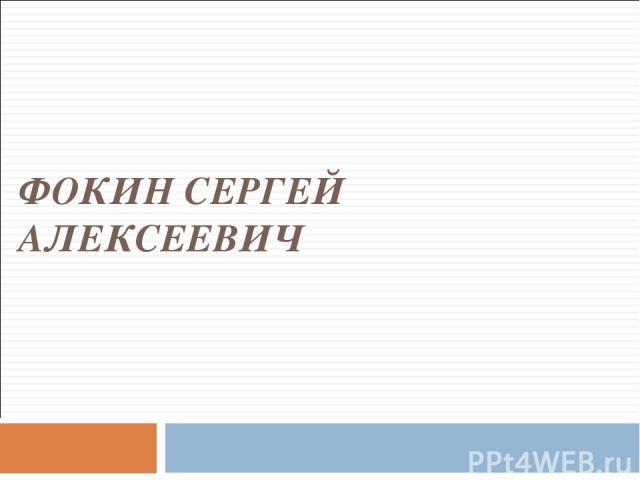 ФОКИН СЕРГЕЙ АЛЕКСЕЕВИЧ