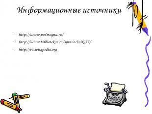 Информационные источники http://www.podmognu.ru/ http://www.bibliotekar.ru/sprav