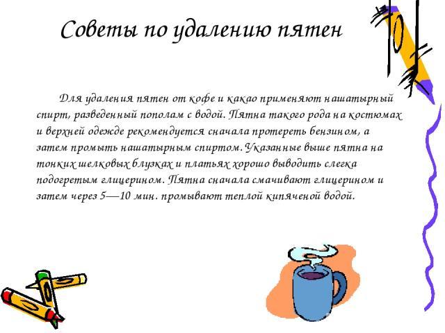 Для удаления пятен от кофе и какао применяют нашатырный спирт, разведенный пополам с водой. Пятна такого рода на костюмах и верхней одежде рекомендуется сначала протереть бензином, а затем промыть нашатырным спиртом. Указанные выше пятна на тонких ш…