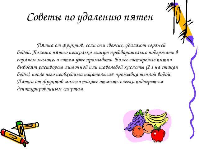 Пятна от фруктов, если они свежие, удаляют горячей водой. Полезно пятно несколько минут предварительно подержать в горячем молоке, а затем уже промывать. Более застарелые пятна выводят раствором лимонной или щавелевой кислоты (2 г на стакан воды), п…