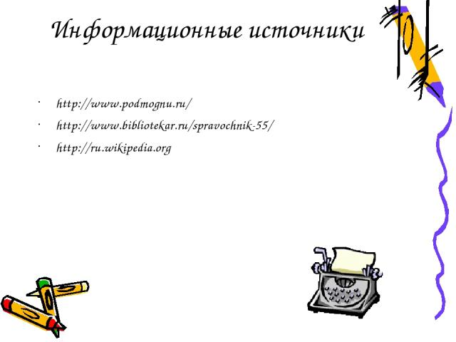 Информационные источники http://www.podmognu.ru/ http://www.bibliotekar.ru/spravochnik-55/ http://ru.wikipedia.org
