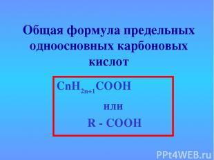 Общая формула предельных одноосновных карбоновых кислот СnН2n+1СООН или R - COOH