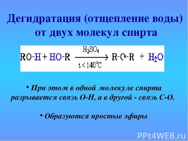 Дегидратация (отщепление воды) от двух молекул спирта При этом в одной молекуле спирта разрывается связь О-Н, а в другой - связь С-О. Образуются простые эфиры