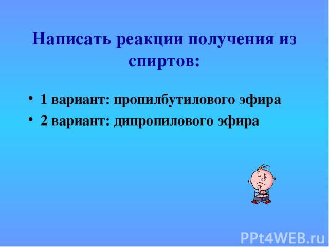 Написать реакции получения из спиртов: 1 вариант: пропилбутилового эфира 2 вариант: дипропилового эфира