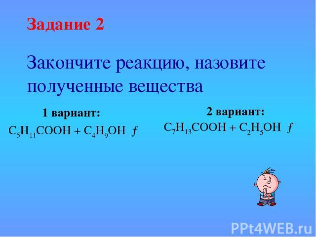 Закончите реакцию, назовите полученные вещества 1 вариант: С5Н11СООН + С4Н9ОН →  2 вариант: С7Н13СООН + С2Н5ОН →   Задание 2