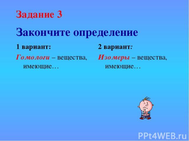 Закончите определение 1 вариант: Гомологи – вещества, имеющие… 2 вариант: Изомеры – вещества, имеющие… Задание 3