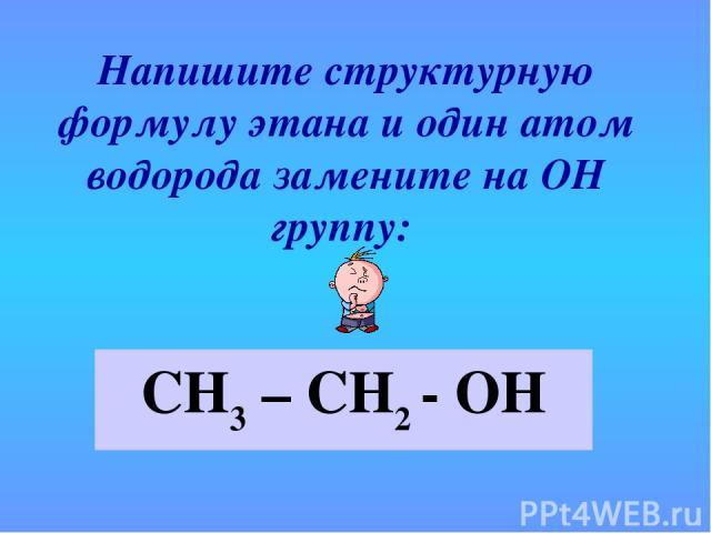 Напишите структурную формулу этана и один атом водорода замените на ОН группу: СН3 – СН2 - ОН