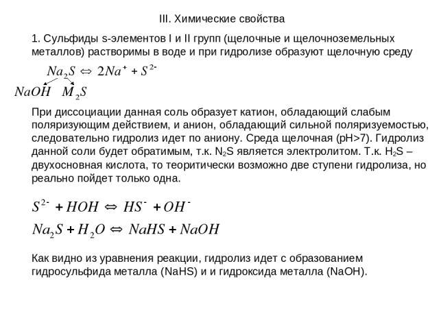 III. Химические свойства 1. Сульфиды s-элементов I и II групп (щелочные и щелочноземельных металлов) растворимы в воде и при гидролизе образуют щелочную среду При диссоциации данная соль образует катион, обладающий слабым поляризующим действием, и а…