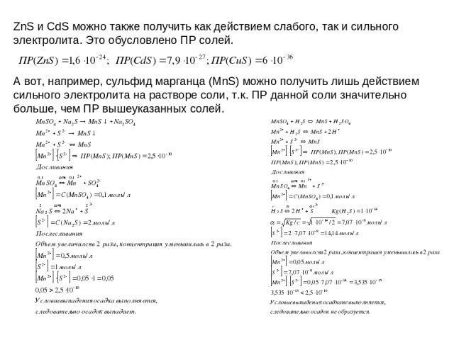 ZnS и CdS можно также получить как действием слабого, так и сильного электролита. Это обусловлено ПР солей. А вот, например, сульфид марганца (MnS) можно получить лишь действием сильного электролита на растворе соли, т.к. ПР данной соли значительно …