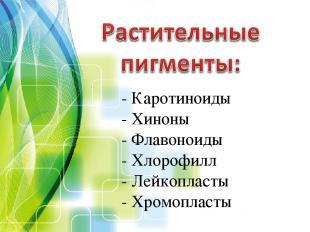 - Каротиноиды - Хиноны - Флавоноиды - Хлорофилл - Лейкопласты - Хромопласты