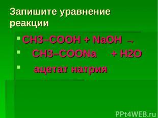 Запишите уравнение реакции СН3–COOH + NaOH → CH3–COONa + H2О ацетат натрия