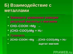 Б) Взаимодействие с металлами Запишите уравнение реакции уксусной кислоты с магн