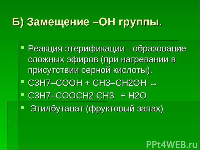 Б) Замещение –ОН группы. Реакция этерификации - образование сложных эфиров (при нагревании в присутствии серной кислоты). С3Н7–COOH + СН3–CH2OH ↔ С3Н7–COOСН2 СН3 + H2О Этилбутанат (фруктовый запах)