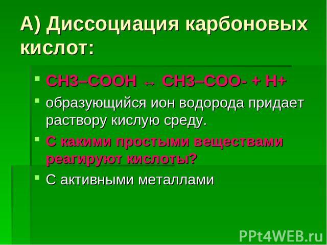 А) Диссоциация карбоновых кислот: СН3–COOH ↔ СН3–COO- + H+ образующийся ион водорода придает раствору кислую среду. С какими простыми веществами реагируют кислоты? С активными металлами