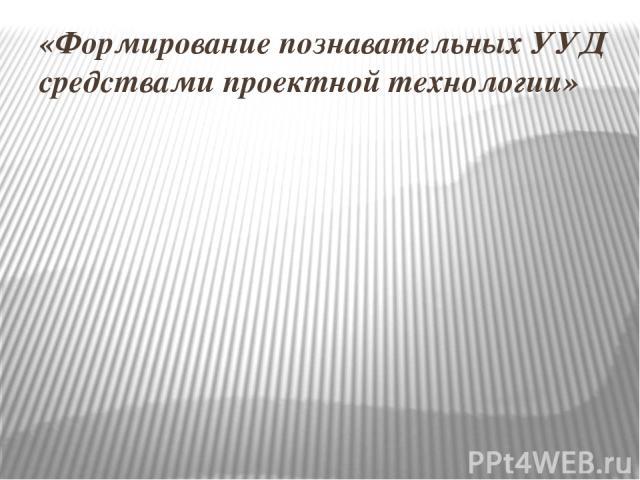 «Формирование познавательных УУД средствами проектной технологии»