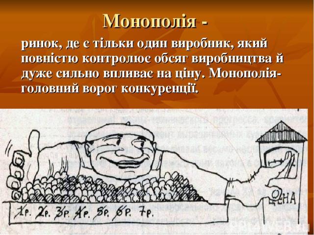 Монополія - ринок, де є тільки один виробник, який повністю контролює обсяг виробництва й дуже сильно впливає на ціну. Монополія- головний ворог конкуренції.
