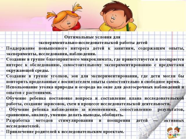 Оптимальные условия для экспериментально-исследовательской работы детей Поддержание повышенного интереса детей к занятиям, содержащим опыты, эксперименты, исследования, наблюдения. Создание в группе благоприятного микроклимата, где приветствуется и …