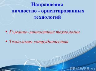 Направления личностно - ориентированных технологий Гуманно-личностные технологии