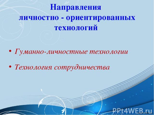 Направления личностно - ориентированных технологий Гуманно-личностные технологии Технология сотрудничества