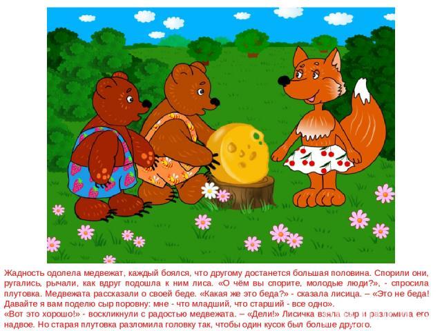 Жадность одолела медвежат, каждый боялся, что другому достанется большая половина. Спорили они, ругались, рычали, как вдруг подошла к ним лиса. «О чём вы спорите, молодые люди?», - спросила плутовка. Медвежата рассказали о своей беде. «Какая же это …
