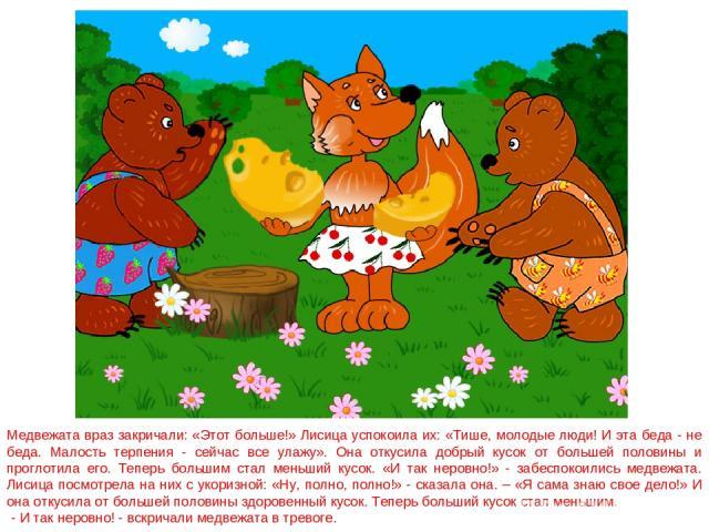Медвежата враз закричали: «Этот больше!» Лисица успокоила их: «Тише, молодые люди! И эта беда - не беда. Малость терпения - сейчас все улажу». Она откусила добрый кусок от большей половины и проглотила его. Теперь большим стал меньший кусок. «И так …