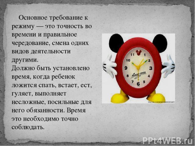Основное требование к режиму — это точность во времени и правильное чередование, смена одних видов деятельности другими. Должно быть установлено время, когда ребенок ложится спать, встает, ест, гуляет, выполняет несложные, посильные для него обязанн…