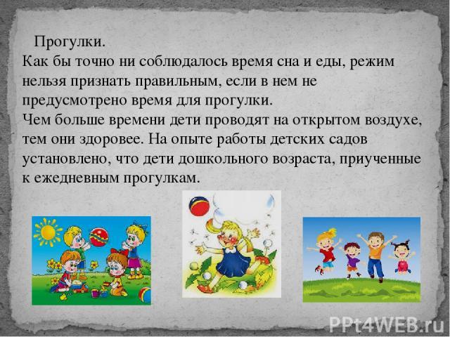 Прогулки. Как бы точно ни соблюдалось время сна и еды, режим нельзя признать правильным, если в нем не предусмотрено время для прогулки. Чем больше времени дети проводят на открытом воздухе, тем они здоровее. На опыте работы детских садов установл…