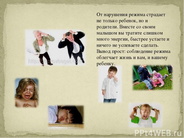 От нарушения режима страдает не только ребенок, но и родители. Вместе со своим малышом вы тратите слишком много энергии, быстрее устаете и ничего не успеваете сделать. Вывод прост: соблюдение режима облегчает жизнь и вам, и вашему ребенку.