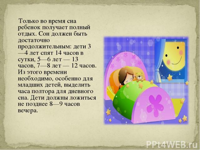 Только во время сна ребенок получает полный отдых. Сон должен быть достаточно продолжительным: дети 3—4 лет спят 14 часов в сутки, 5—6 лет — 13 часов, 7—8 лет — 12 часов. Из этого времени необходимо, особенно для младших детей, выделить часа полтора…