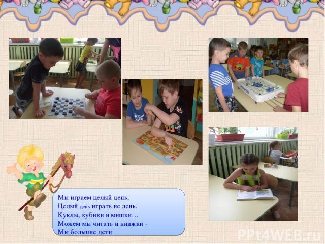 Мы играем целый день, Целый день играть не лень. Куклы, кубики и мишки… Можем мы читать и книжки - Мы большие дети