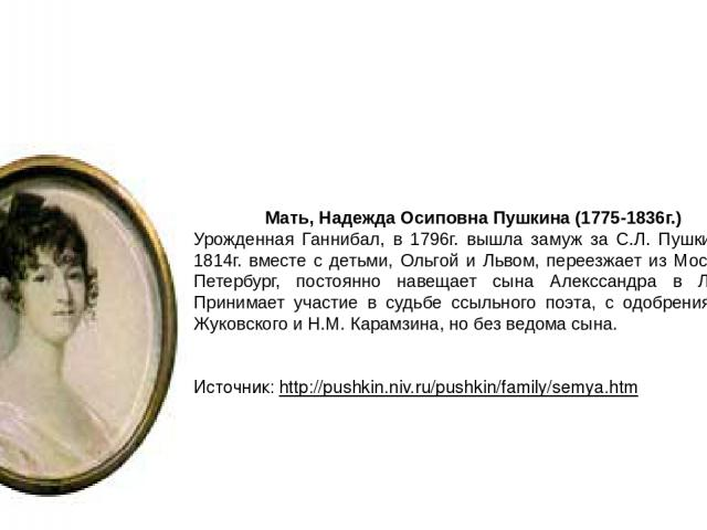 Мать, Надежда Осиповна Пушкина (1775-1836г.) Урожденная Ганнибал, в 1796г. вышла замуж за С.Л. Пушкина, в 1814г. вместе с детьми, Ольгой и Львом, переезжает из Москвы в Петербург, постоянно навещает сына Алекссандра в Лицее. Принимает участие в судь…
